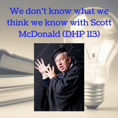 we-dont-know-what-we-think-we-know-with-scott-mcdonald-dhp-113