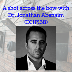 A shot across the bow with Dr. Jonathan Abenaim (DHP138)
