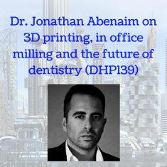 Dr. Jonathan Abenaim on 3D printing, in office milling and the future of dentistry (DHP139)
