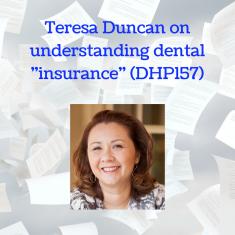 Teresa Duncan on understanding dental -insurance- (DHP157)